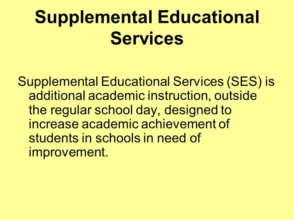 Supplemental Educational Services Supplemental Educational Services (SES) is additional academic instruction, outside the regular school day, designed to increase academic achievement of students in schools in need of improvement.