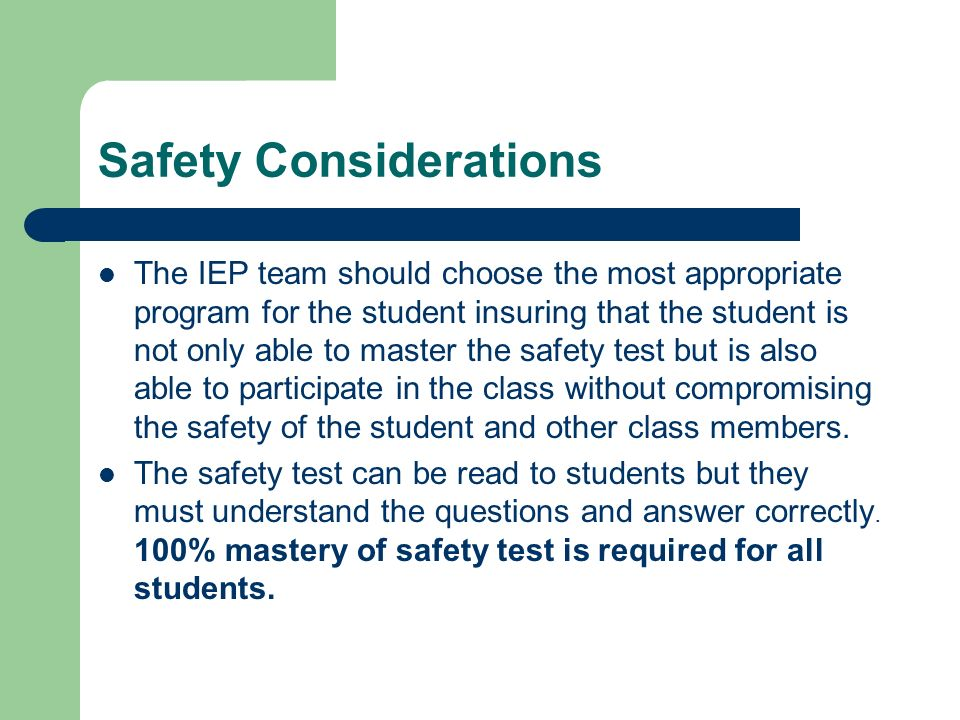 Safety Considerations The IEP team should choose the most appropriate program for the student insuring that the student is not only able to master the