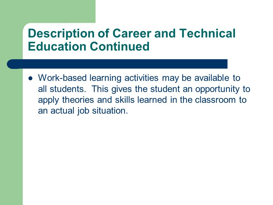 Description of Career and Technical Education Continued Work-based learning activities may be available to all students. This gives the student an opp