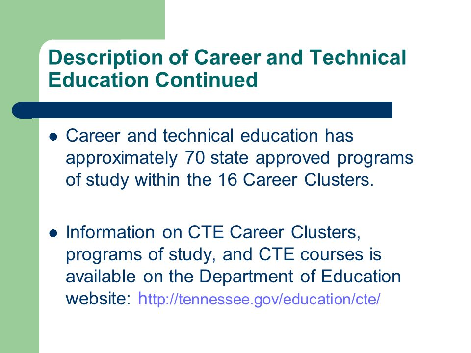 Description of Career and Technical Education Continued Career and technical education has approximately 70 state approved programs of study within th