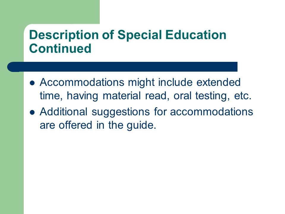 Description of Special Education Continued Accommodations might include extended time, having material read, oral testing, etc. Additional suggestions
