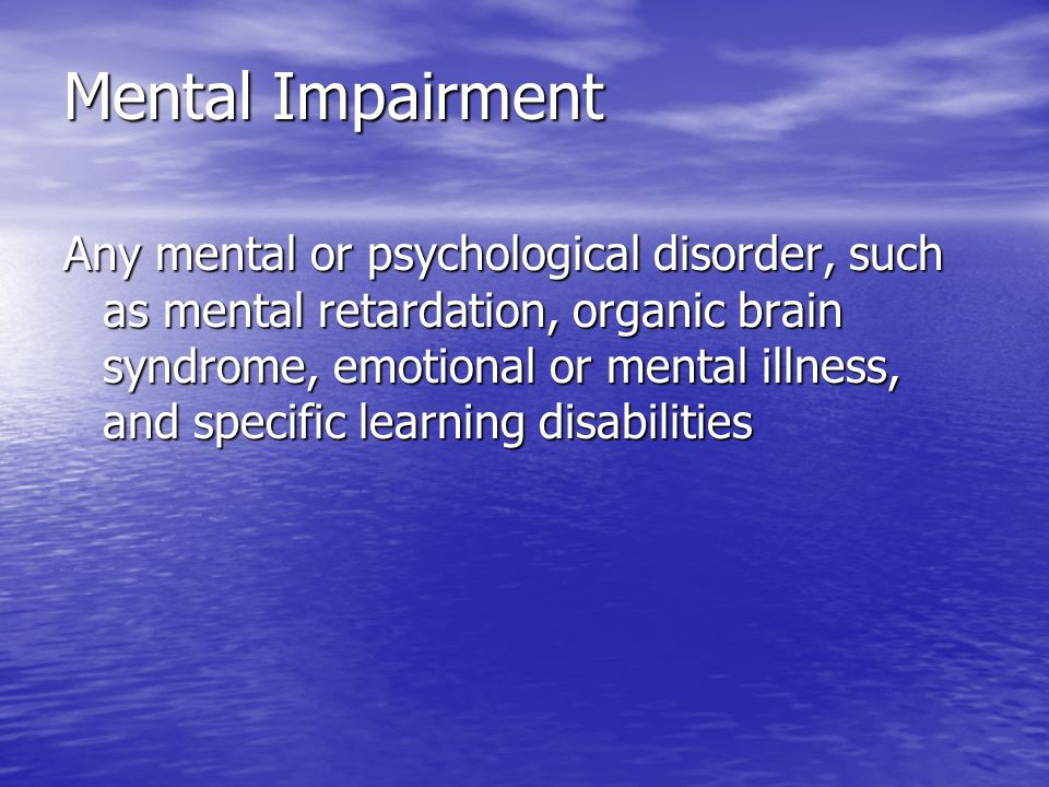 Mental Impairment Any mental or psychological disorder, such as mental retardation, organic brain syndrome, emotional or mental illness, and specific