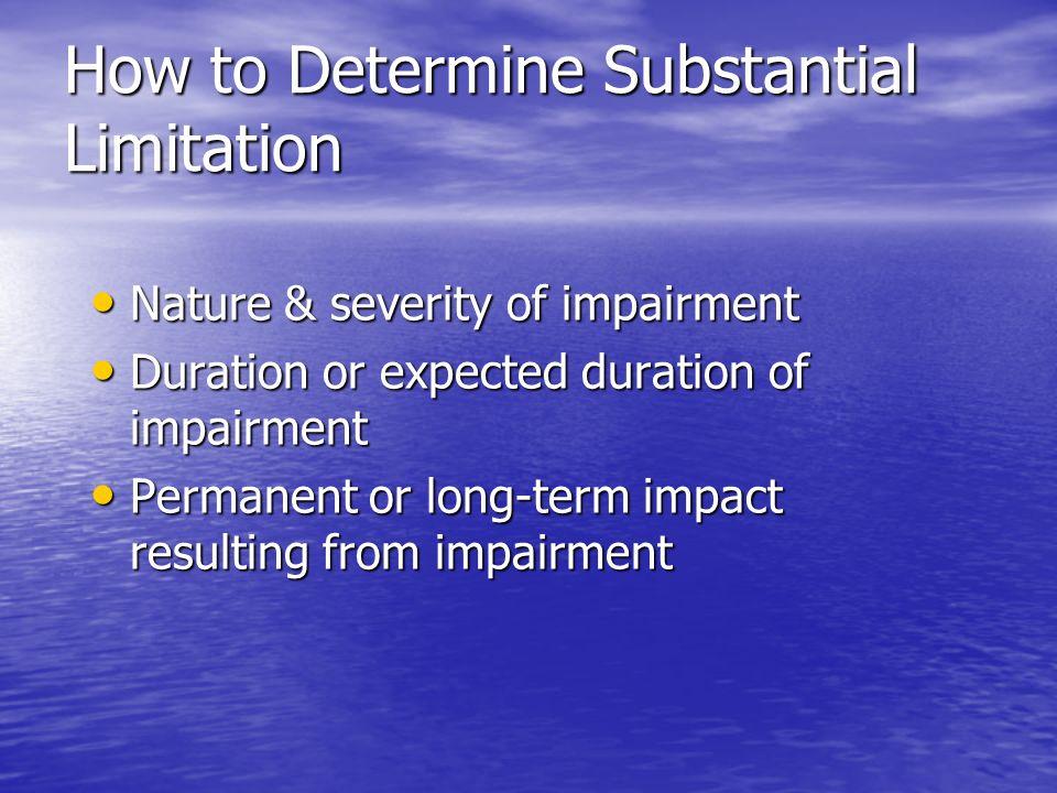 How to Determine Substantial Limitation Nature & severity of impairment Nature & severity of impairment Duration or expected duration of impairment Du