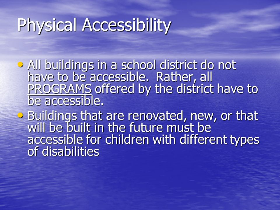 Physical Accessibility All buildings in a school district do not have to be accessible. Rather, all PROGRAMS offered by the district have to be access