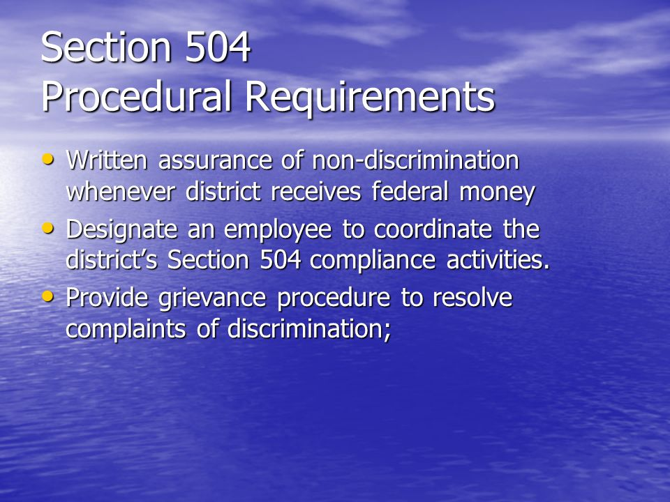 Section 504 Procedural Requirements Written assurance of non-discrimination whenever district receives federal money Written assurance of non-discrimi