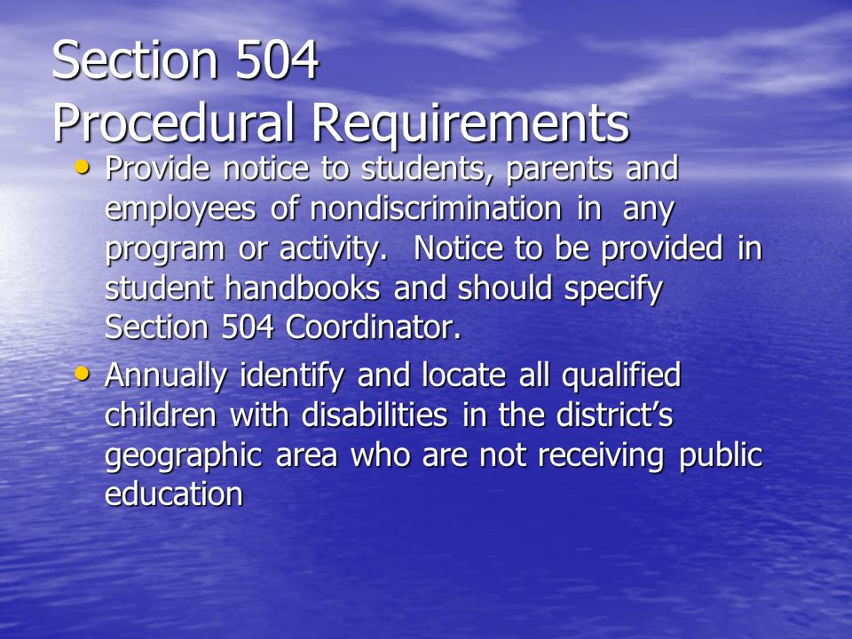 Section 504 Procedural Requirements Provide notice to students, parents and employees of nondiscrimination in any program or activity. Notice to be pr