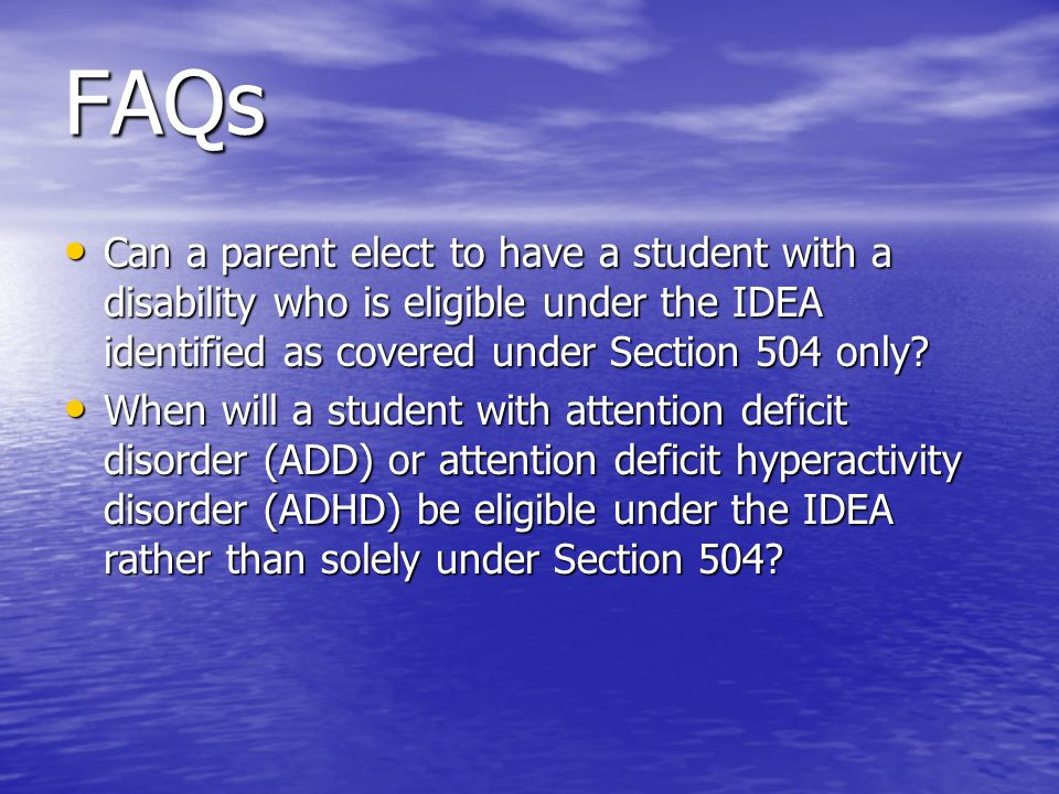 FAQs Can a parent elect to have a student with a disability who is eligible under the IDEA identified as covered under Section 504 only? Can a parent
