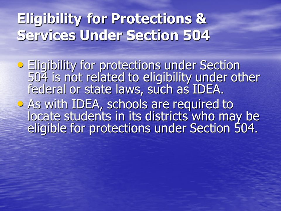 Eligibility for Protections & Services Under Section 504 Eligibility for protections under Section 504 is not related to eligibility under other feder