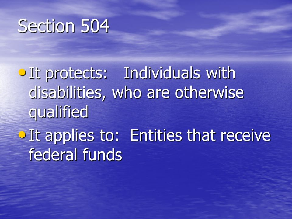 Section 504 It protects: Individuals with disabilities, who are otherwise qualified It protects: Individuals with disabilities, who are otherwise qual