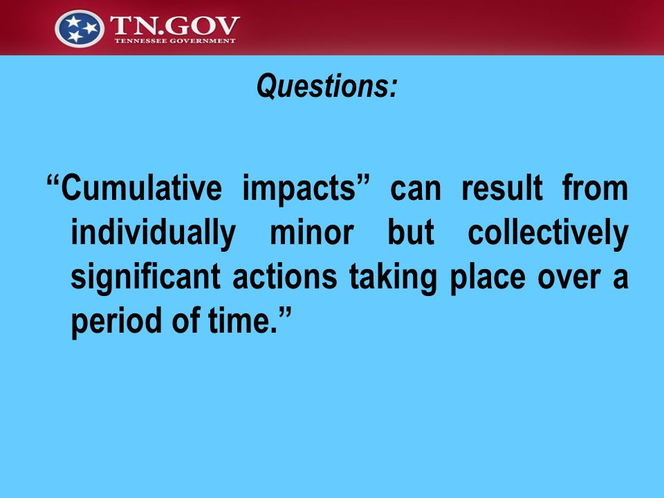 Cumulative impacts can result from individually minor but collectively significant actions taking place over a period of time. Questions: