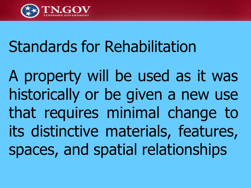 Standards for Rehabilitation A property will be used as it was historically or be given a new use that requires minimal change to its distinctive mate