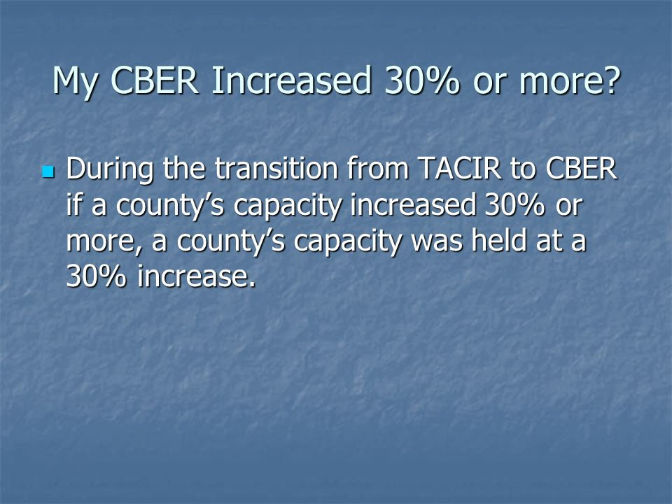 My CBER Increased 30% or more? During the transition from TACIR to CBER if a countys capacity increased 30% or more, a countys capacity was held at a