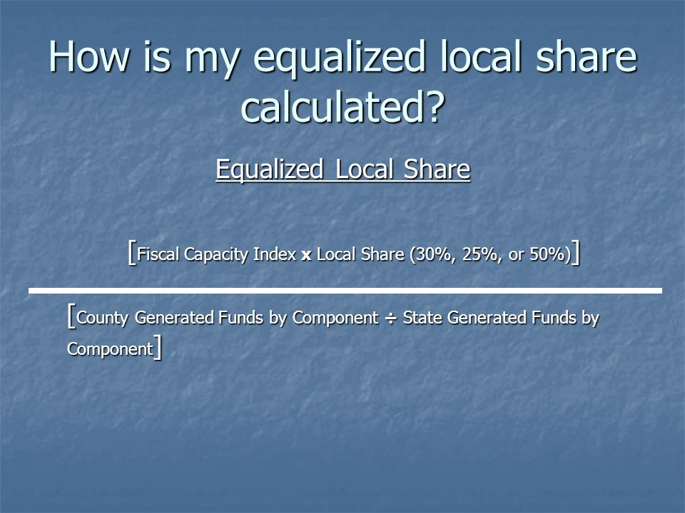 How is my equalized local share calculated? Equalized Local Share [ Fiscal Capacity Index x Local Share (30%, 25%, or 50%) ] [ Fiscal Capacity Index x