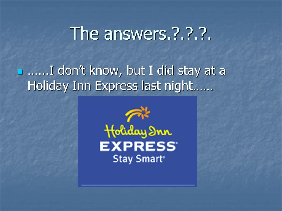 The answers.?.?.?. …...I dont know, but I did stay at a Holiday Inn Express last night…… …...I dont know, but I did stay at a Holiday Inn Express last