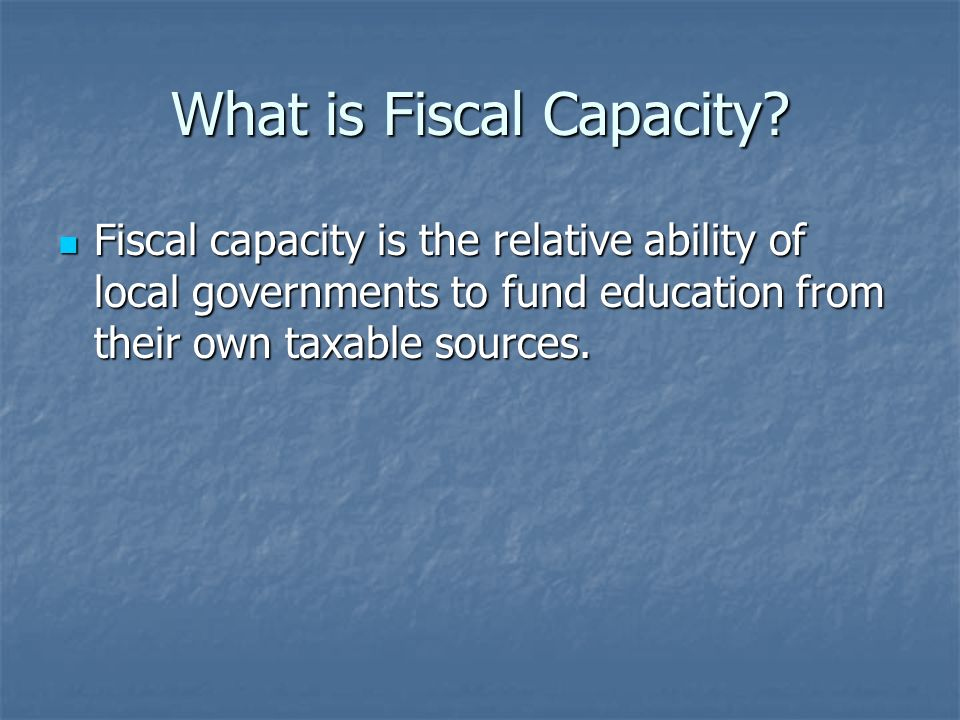 What is Fiscal Capacity? Fiscal capacity is the relative ability of local governments to fund education from their own taxable sources. Fiscal capacit