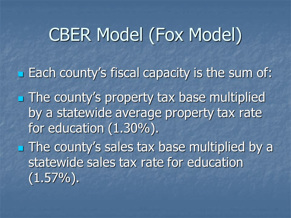 CBER Model (Fox Model) Each countys fiscal capacity is the sum of: Each countys fiscal capacity is the sum of: The countys property tax base multiplie