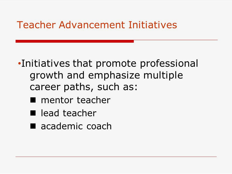 Teacher Advancement Initiatives Initiatives that promote professional growth and emphasize multiple career paths, such as: mentor teacher lead teacher academic coach