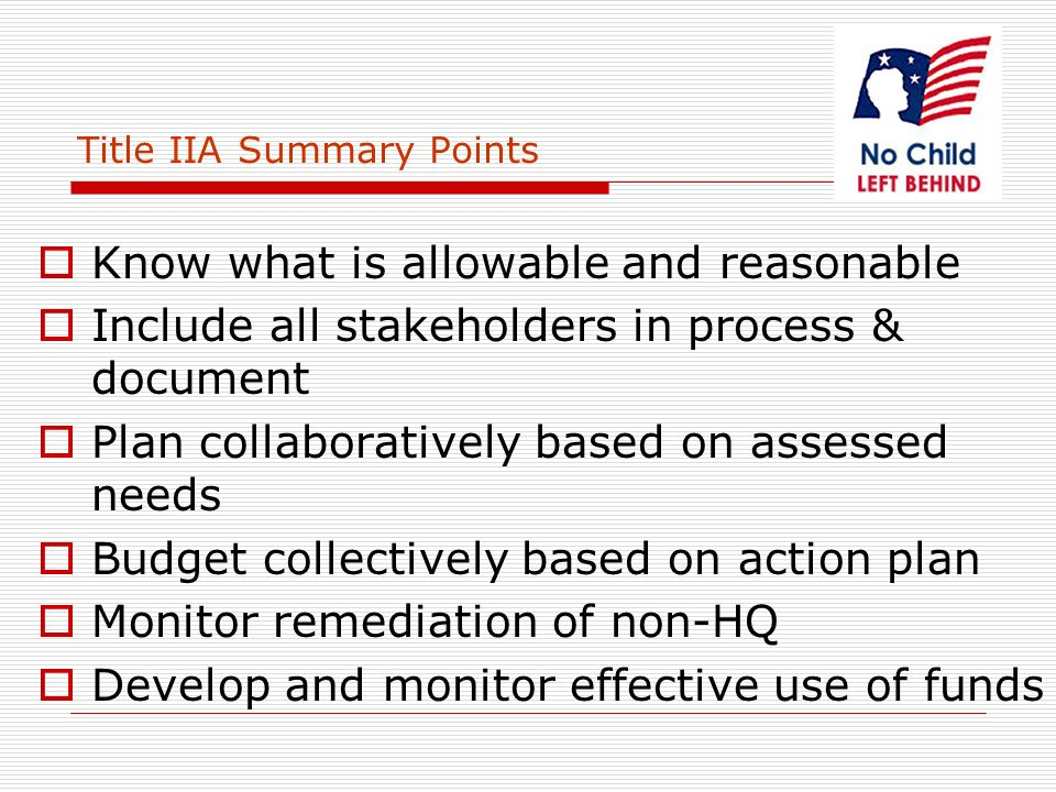 Title IIA Summary Points Know what is allowable and reasonable Include all stakeholders in process & document Plan collaboratively based on assessed needs Budget collectively based on action plan Monitor remediation of non-HQ Develop and monitor effective use of funds