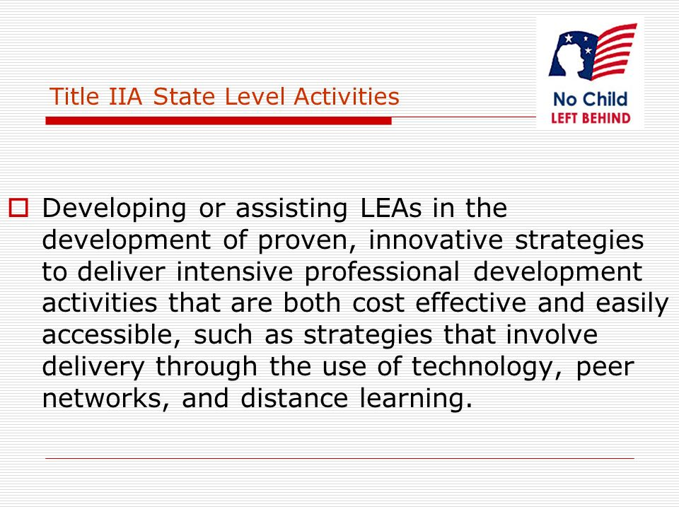 Title IIA State Level Activities Developing or assisting LEAs in the development of proven, innovative strategies to deliver intensive professional development activities that are both cost effective and easily accessible, such as strategies that involve delivery through the use of technology, peer networks, and distance learning.