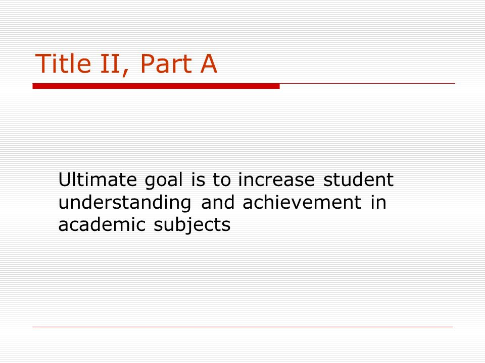 Title II, Part A Ultimate goal is to increase student understanding and achievement in academic subjects