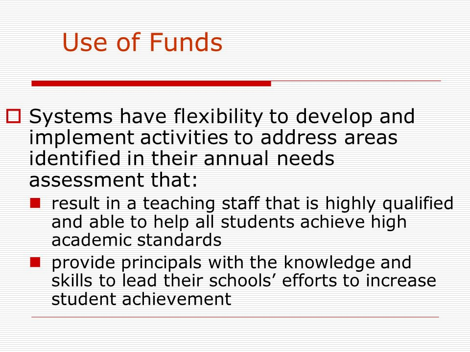 Use of Funds Systems have flexibility to develop and implement activities to address areas identified in their annual needs assessment that: result in a teaching staff that is highly qualified and able to help all students achieve high academic standards provide principals with the knowledge and skills to lead their schools efforts to increase student achievement