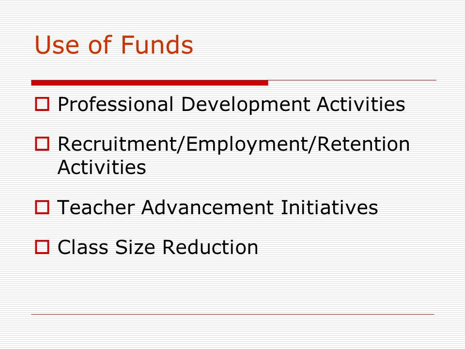 Use of Funds Professional Development Activities Recruitment/Employment/Retention Activities Teacher Advancement Initiatives Class Size Reduction