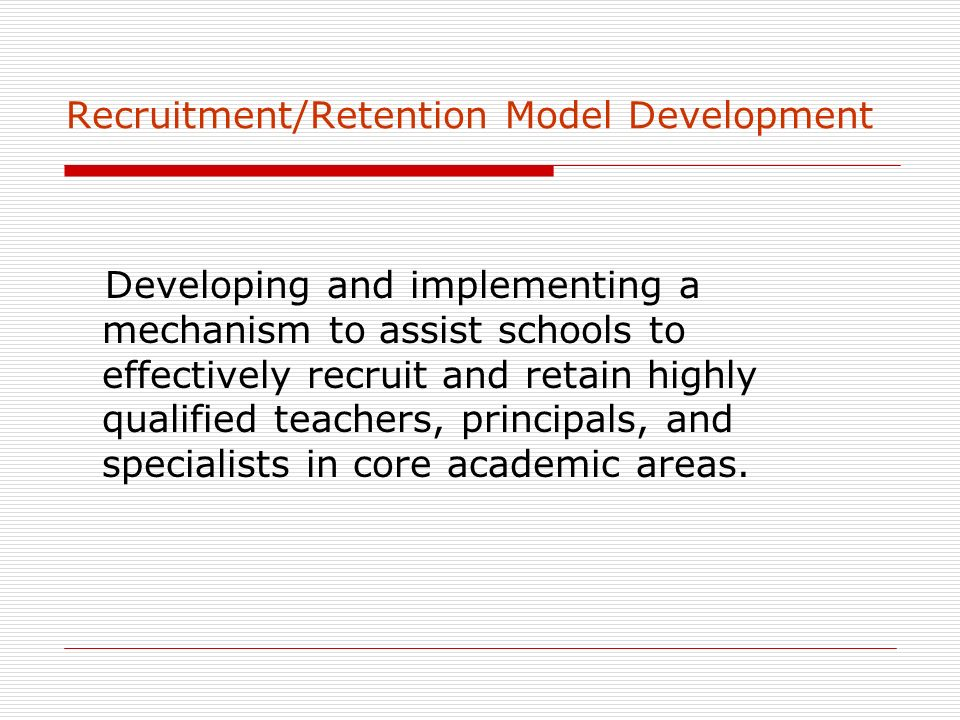 Recruitment/Retention Model Development Developing and implementing a mechanism to assist schools to effectively recruit and retain highly qualified teachers, principals, and specialists in core academic areas.