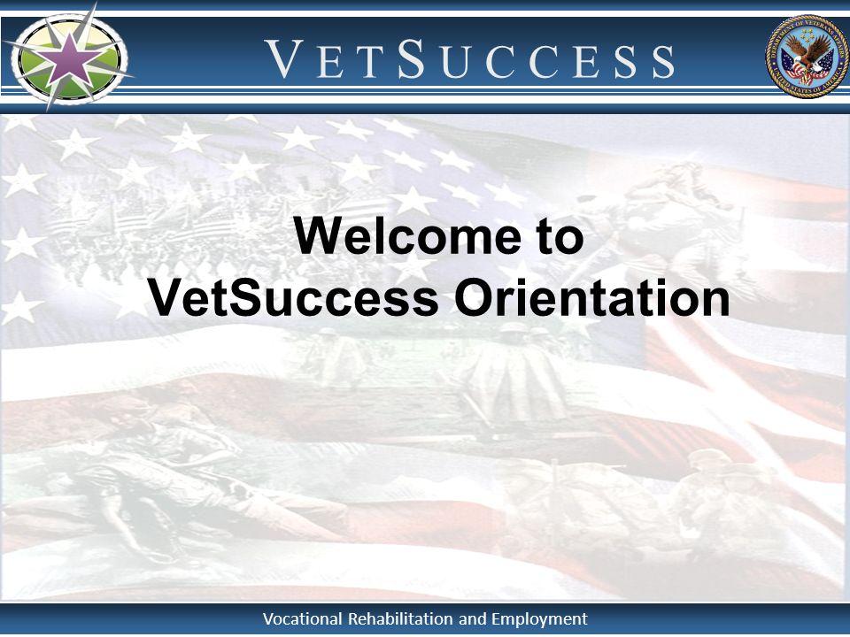 Vocational Rehabilitation and Employment V E T S U C C E S S Welcome to VetSuccess Orientation