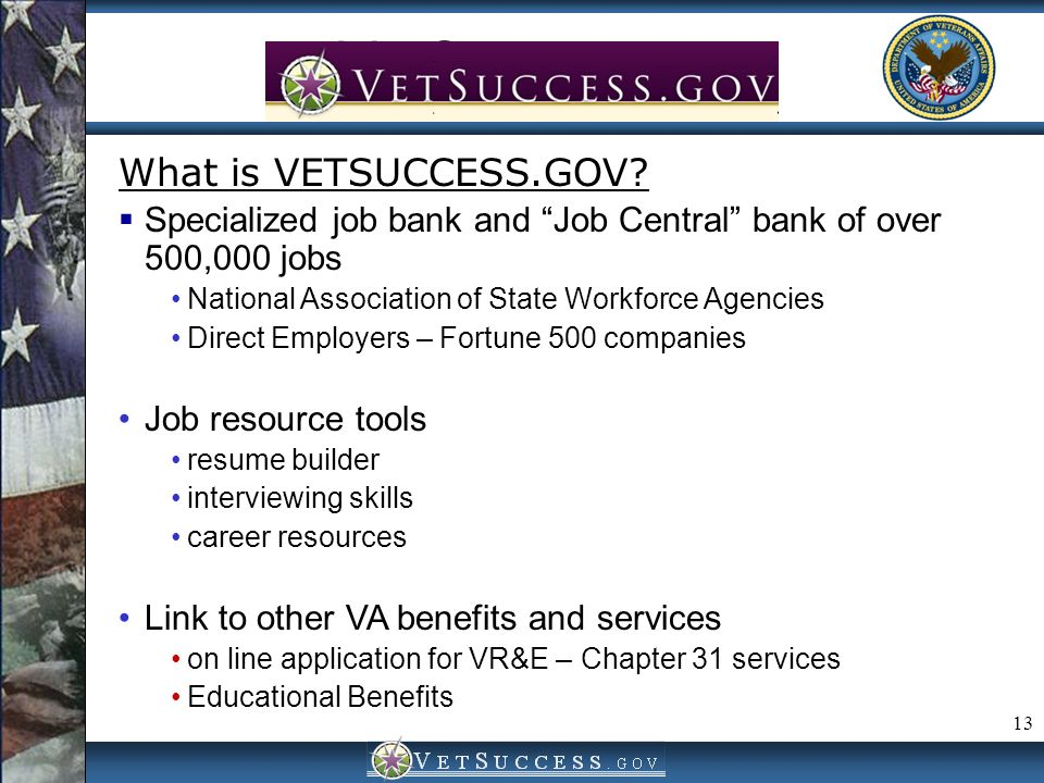 13 VetSuccess.gov What is VETSUCCESS.GOV? Specialized job bank and Job Central bank of over 500,000 jobs National Association of State Workforce Agenc