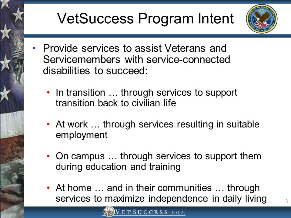 3 VetSuccess Program Intent Provide services to assist Veterans and Servicemembers with service-connected disabilities to succeed: In transition … thr
