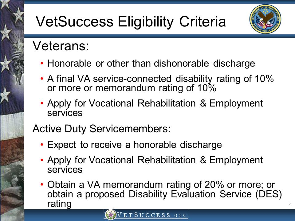 4 VetSuccess Eligibility Criteria Veterans: Honorable or other than dishonorable discharge A final VA service-connected disability rating of 10% or mo