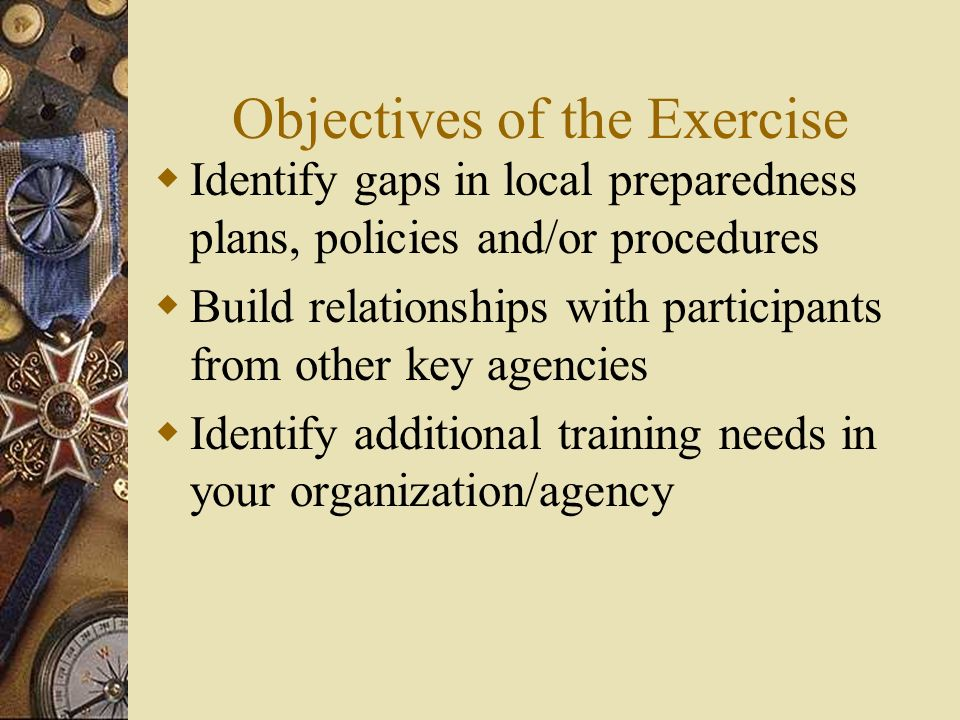 Objectives of the Exercise Identify gaps in local preparedness plans, policies and/or procedures Build relationships with participants from other key