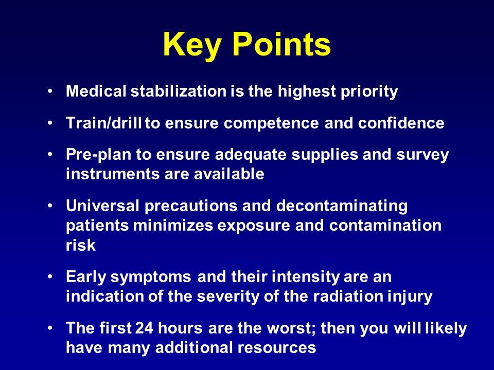 Key Points Medical stabilization is the highest priority Train/drill to ensure competence and confidence Pre-plan to ensure adequate supplies and survey instruments are available Universal precautions and decontaminating patients minimizes exposure and contamination risk Early symptoms and their intensity are an indication of the severity of the radiation injury The first 24 hours are the worst; then you will likely have many additional resources