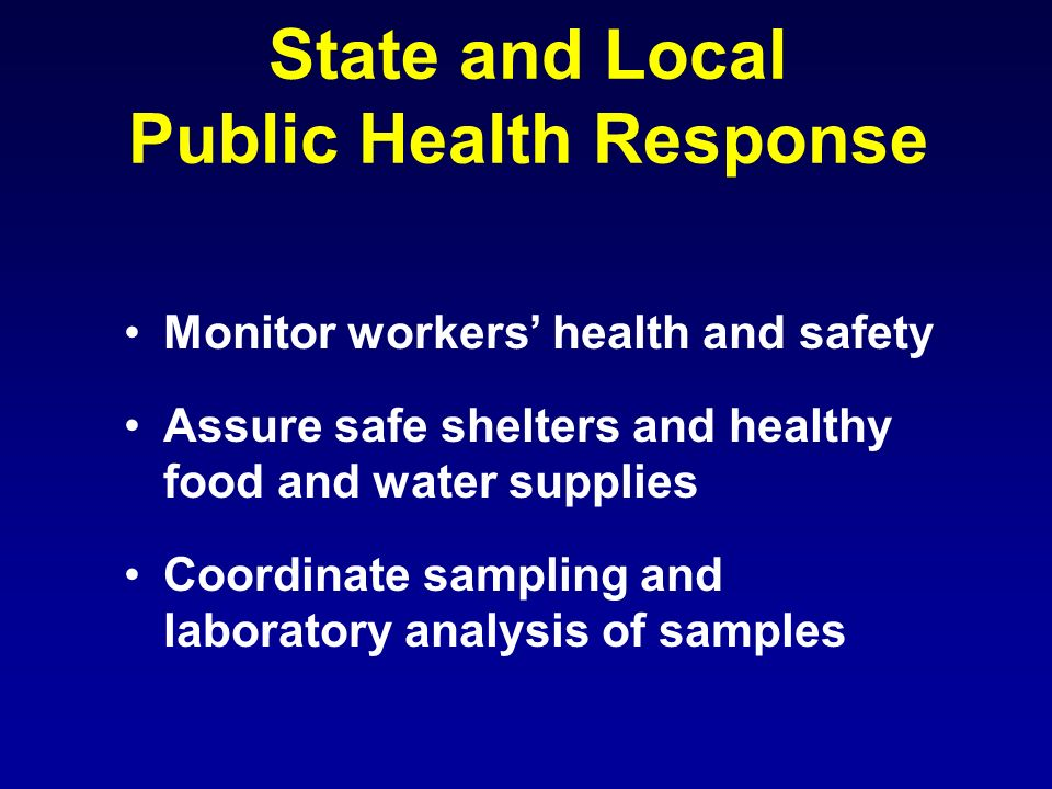 State and Local Public Health Response Monitor workers health and safety Assure safe shelters and healthy food and water supplies Coordinate sampling