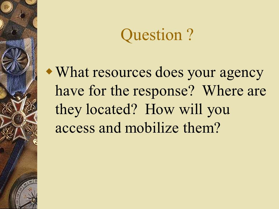 Question ? What resources does your agency have for the response? Where are they located? How will you access and mobilize them?