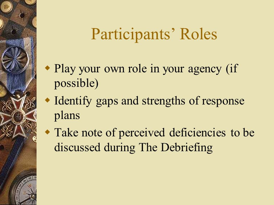 Participants Roles Play your own role in your agency (if possible) Identify gaps and strengths of response plans Take note of perceived deficiencies t