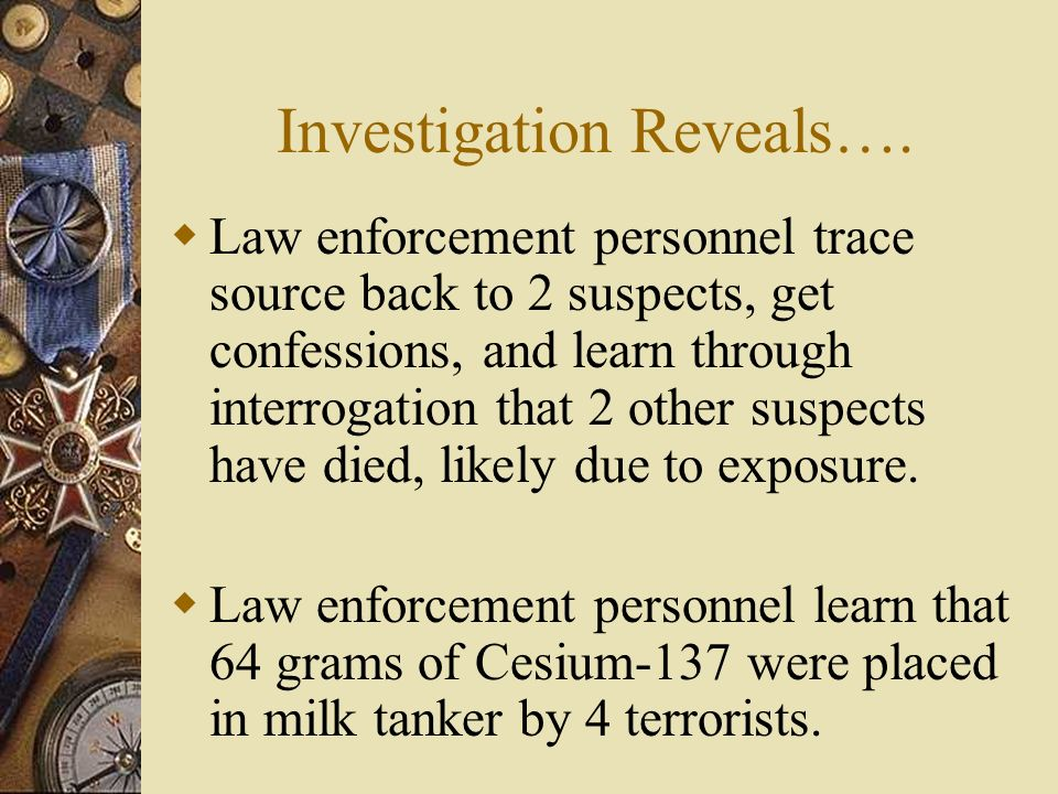 Investigation Reveals…. Law enforcement personnel trace source back to 2 suspects, get confessions, and learn through interrogation that 2 other suspe