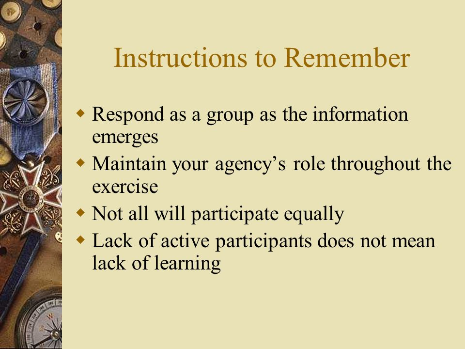 Instructions to Remember Respond as a group as the information emerges Maintain your agencys role throughout the exercise Not all will participate equ