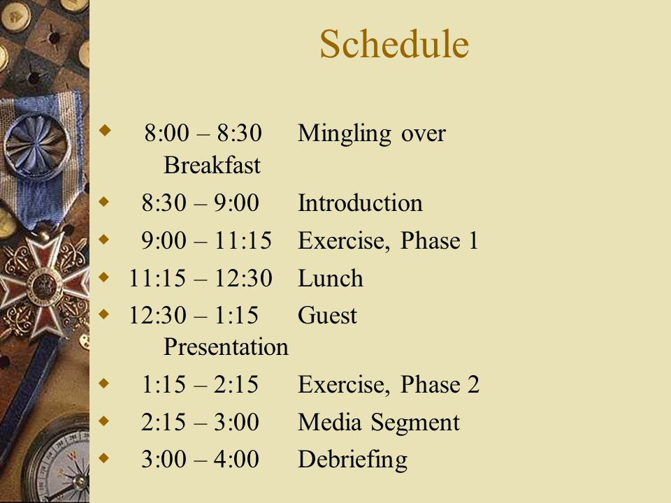 Schedule 8:00 – 8:30Mingling over Breakfast 8:30 – 9:00 Introduction 9:00 – 11:15Exercise, Phase 1 11:15 – 12:30Lunch 12:30 – 1:15Guest Presentation 1