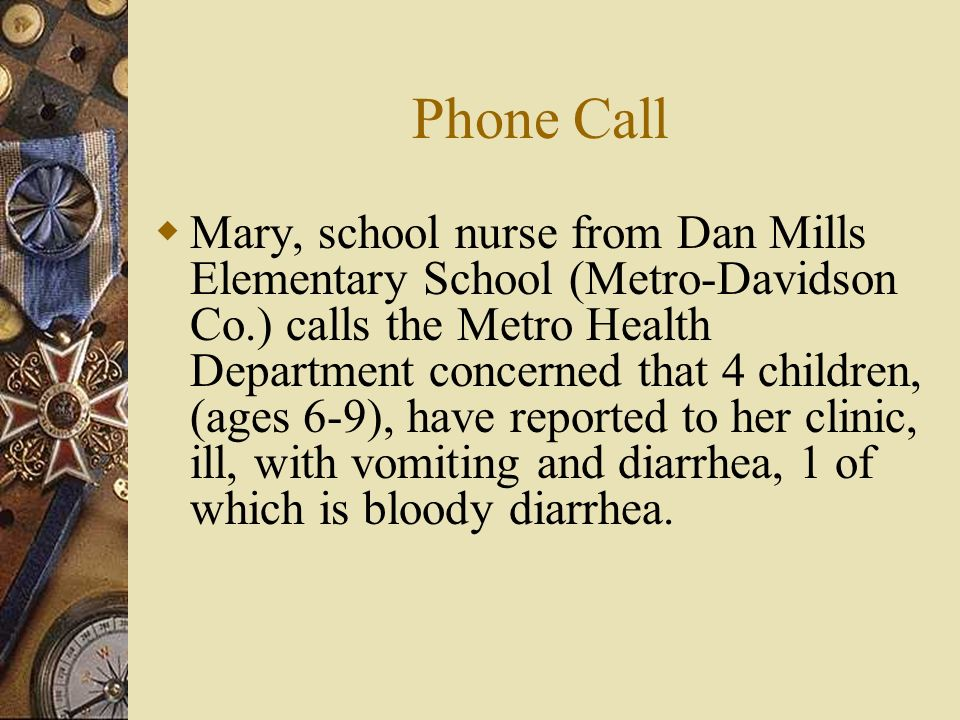 Phone Call Mary, school nurse from Dan Mills Elementary School (Metro-Davidson Co.) calls the Metro Health Department concerned that 4 children, (ages