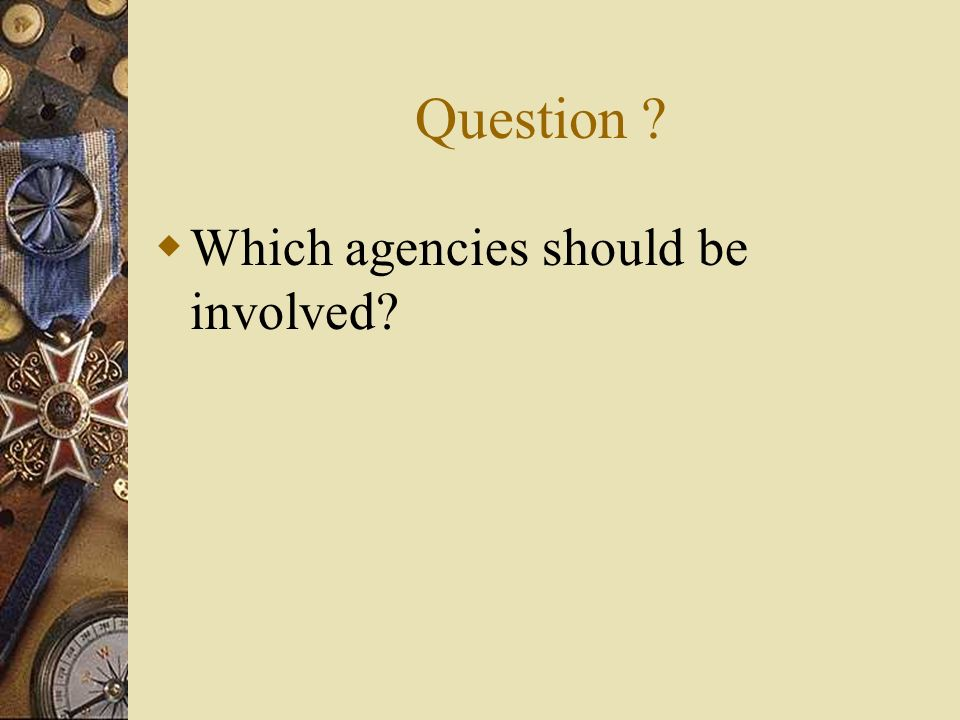 Question ? Which agencies should be involved?