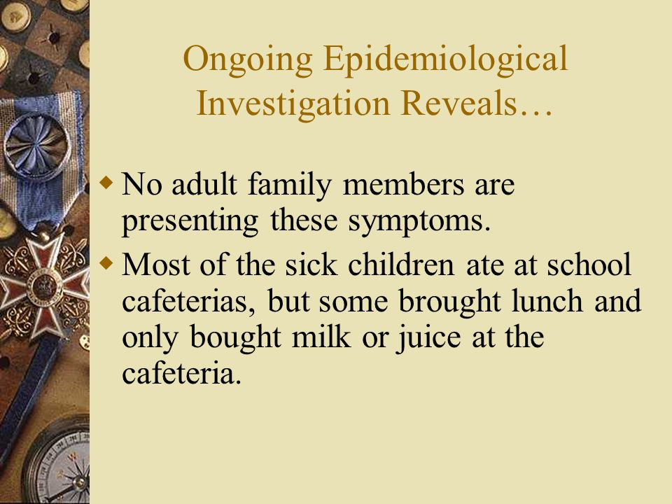 Ongoing Epidemiological Investigation Reveals… No adult family members are presenting these symptoms. Most of the sick children ate at school cafeteri