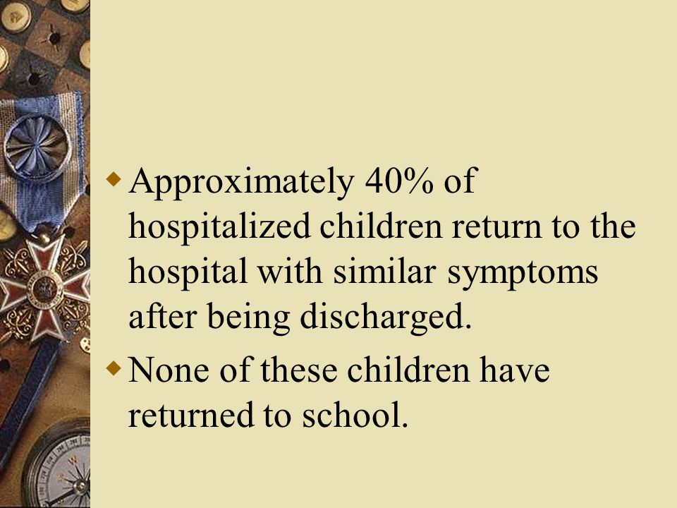 Approximately 40% of hospitalized children return to the hospital with similar symptoms after being discharged. None of these children have returned t