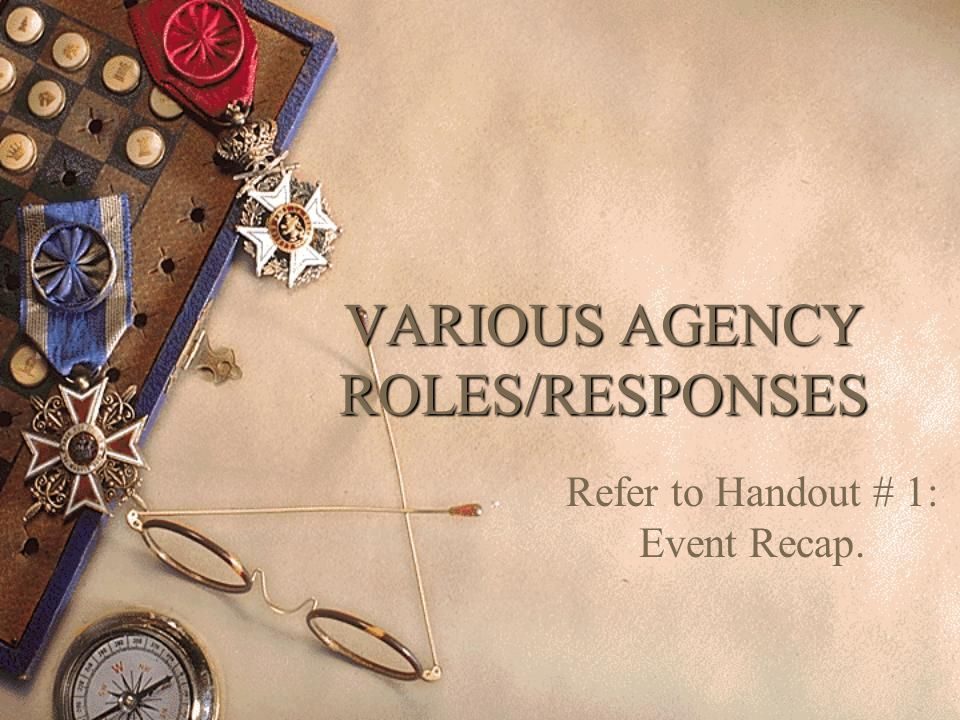VARIOUS AGENCY ROLES/RESPONSES Refer to Handout # 1: Event Recap.