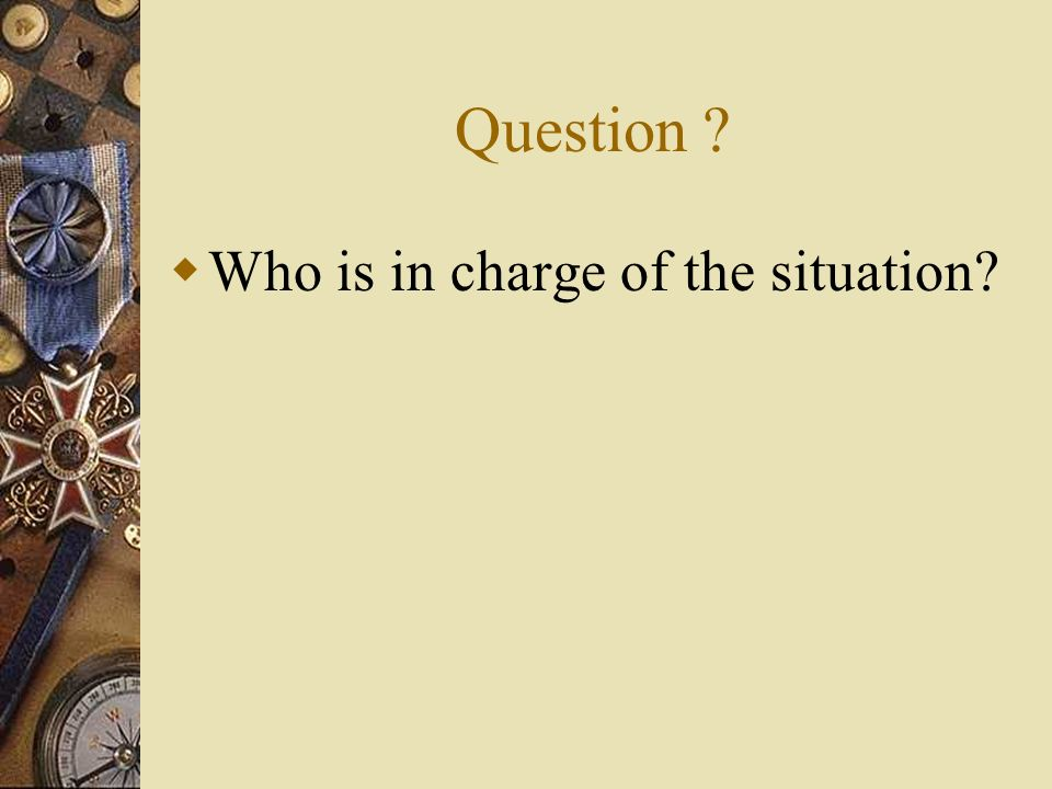 Question ? Who is in charge of the situation?