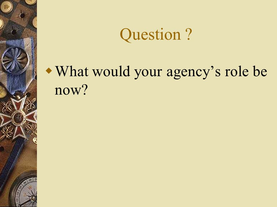 Question ? What would your agencys role be now?