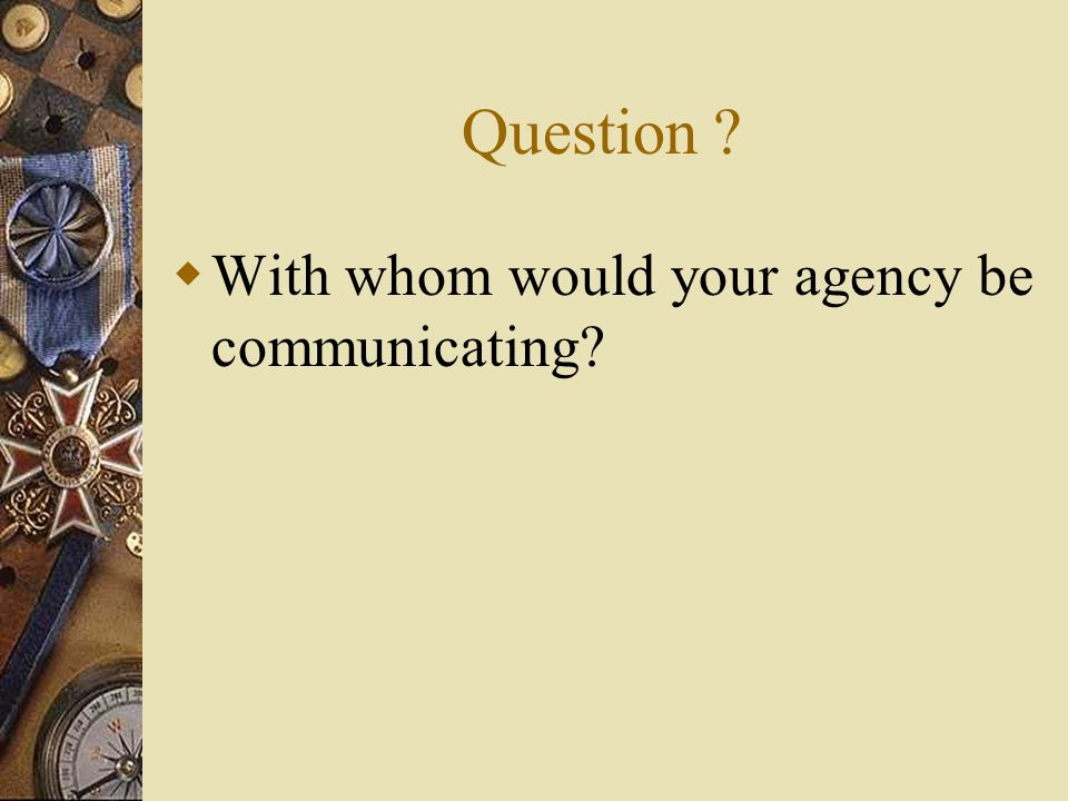 Question ? With whom would your agency be communicating?