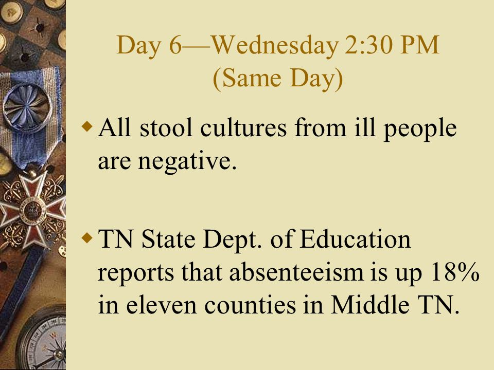 Day 6Wednesday 2:30 PM (Same Day) All stool cultures from ill people are negative. TN State Dept. of Education reports that absenteeism is up 18% in e
