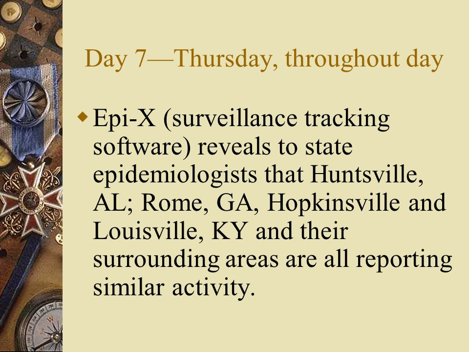 Day 7Thursday, throughout day Epi-X (surveillance tracking software) reveals to state epidemiologists that Huntsville, AL; Rome, GA, Hopkinsville and