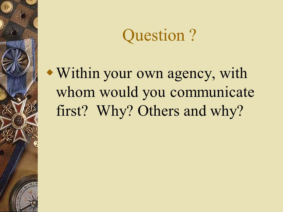 Question ? Within your own agency, with whom would you communicate first? Why? Others and why?